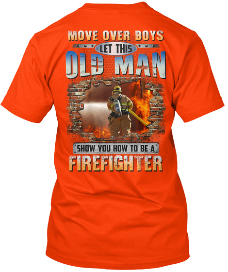 Move Over Boys Let This Old Man Shoe You How To Be A Firefighter Orange T-Shirt Back