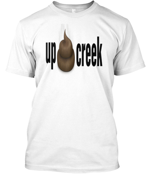 Up Shit Creek Pile Of Shit  White T-Shirt Front