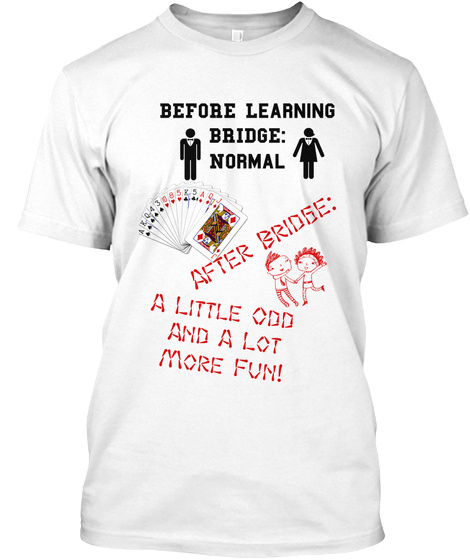 Before Learning Bridge Normal After Bridge A Little Odd And A Lot More Fun White T-Shirt Front