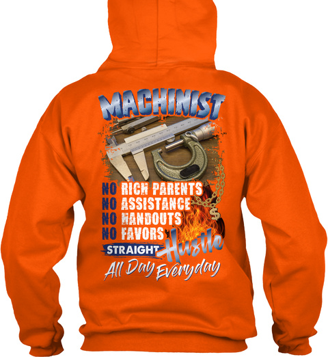 Machinist No Rich Parents No Assistance No Handouts No Favors Straight Hustle All Day Everyday Safety Orange Sweatshirt Back