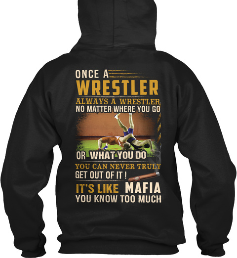 Once A Wrestler Always A Wrestler No Matter Where You Go Or What You Do You Can Never Truly Get Out Of It It's Like... Black T-Shirt Back