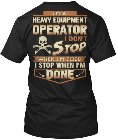 I'm A Heavy Equipment Operator I Don't Stop When I'm Tired I Stop When I'm Done Black T-Shirt Back