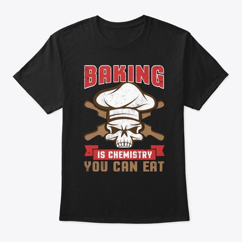 Baking Is Chemistry You Eat Baker  Black T-Shirt Front