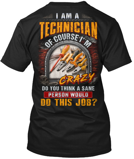I Am A Technician Of Course I'm Crazy Do You Think A Sane Person Would Do This Job? Black T-Shirt Back