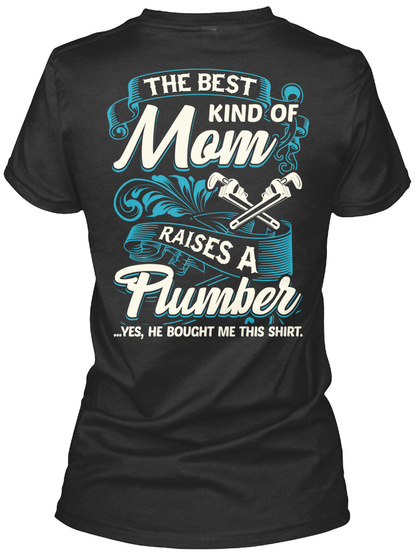 The Best Kind Of Mom Raises A Plumber ...Yes, He Bought Me This Shirt Black T-Shirt Back