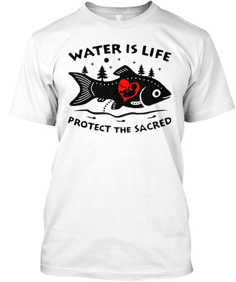 Water Is Life Protect The Sacred White T-Shirt Front