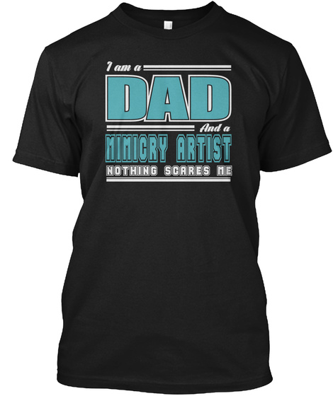 I Am A Dad And A Mimicry Artist Nothing Scares Me Black T-Shirt Front