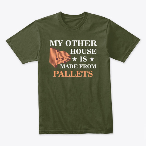 """""""My Other House Is Made From Pallets"""" Military Green T-Shirt Front"""