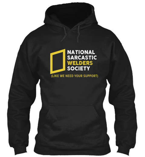 National Sarcastic Welders Society (Like We Need Your Support) Black T-Shirt Front