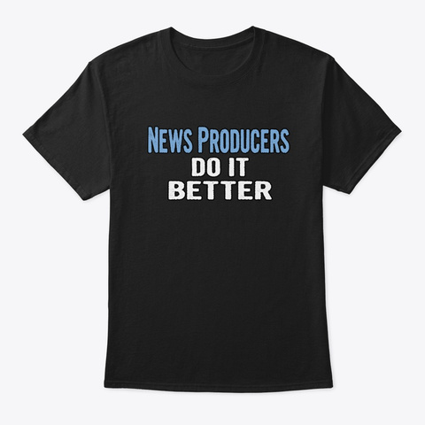 News Producers Do It Better   Funny Gift Black T-Shirt Front