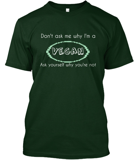 Don't Ask Me Why I'm A Vegan Ask Yourself Why You're Not Forest Green T-Shirt Front