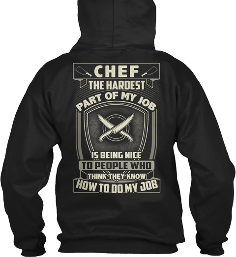 Chef The Hardest Part Of My Job Is Being Nice To People Who Think They Know How To Do My Job Black T-Shirt Back