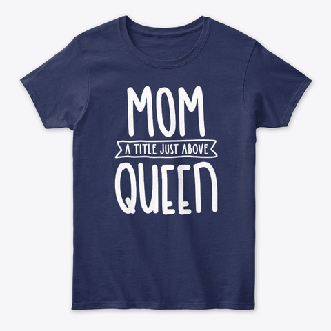 Mom A Title Just Above Queen  Navy T-Shirt Front