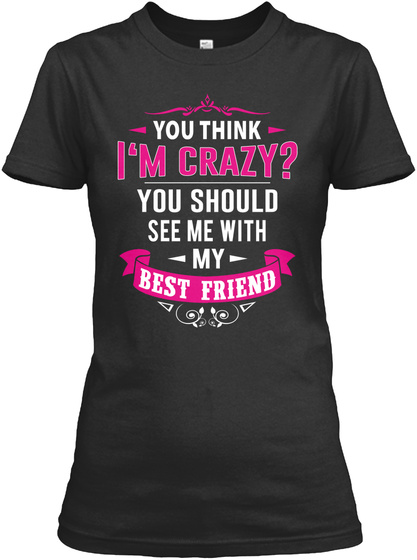 You Think I'm Crazy? You Should See Me With My Best Friend  Black T-Shirt Front