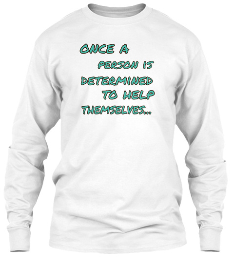 Once A Person Is  Determined To Help  Themselves... White T-Shirt Front