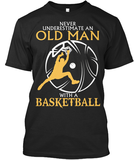 Never Underestimate An Old Man With A Basketball  T-Shirt Front