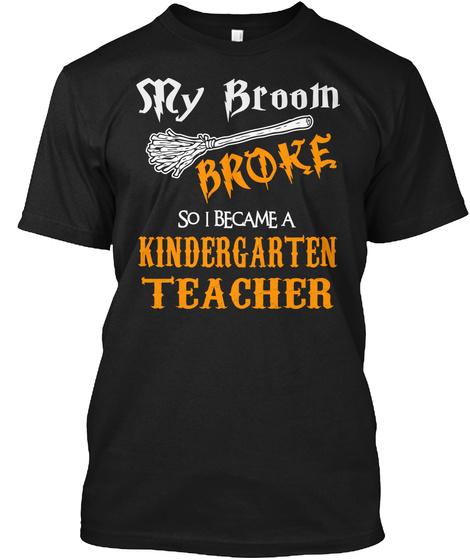 My Broom Broke So I Became A Kindergarten Teacher Black T-Shirt Front