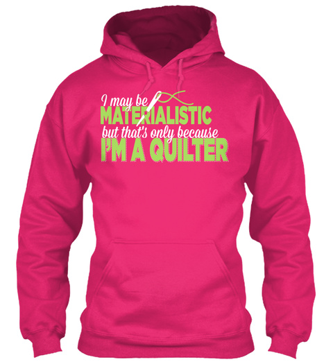 I May Be Materialistic But That's Only Because I'm A Quilter Heliconia T-Shirt Front