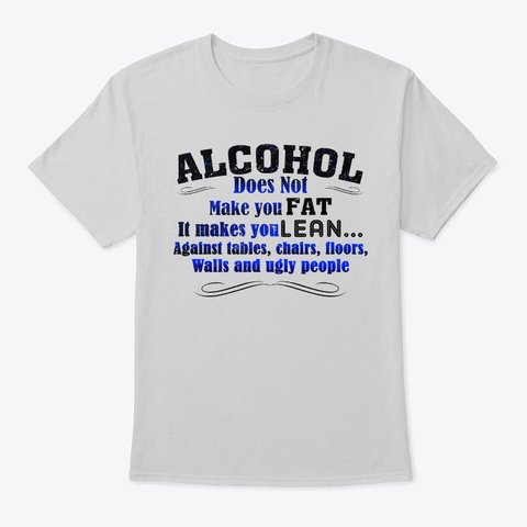 Alcohol Does Not Make You Fat T Shirt  Light Steel T-Shirt Front