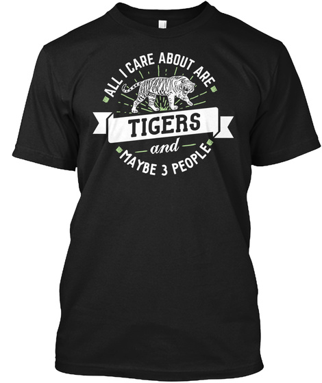 All I Care About Are Tigers And Maybe 3 People Black T-Shirt Front