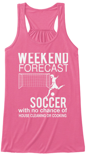 72a46e084f2 Weekend Forecast Soccer With No Chance Of House Cleaning Or Cooking Neon  Pink Women's Tank Top
