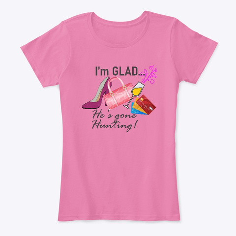 I'm Glad... He's Gone Hunting! True Pink T-Shirt Front