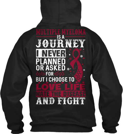 Multiple Myeloma Is A Journey I Never Planned Or Asked For But I Choose To Love Life Hate The Disease And Fight Black T-Shirt Back