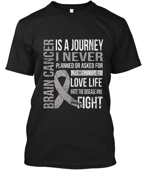 Brain Cancer Is A Journey I Never Planned Out Asked For But I Choose To Love Life Hate The Disease And Fight Black T-Shirt Front