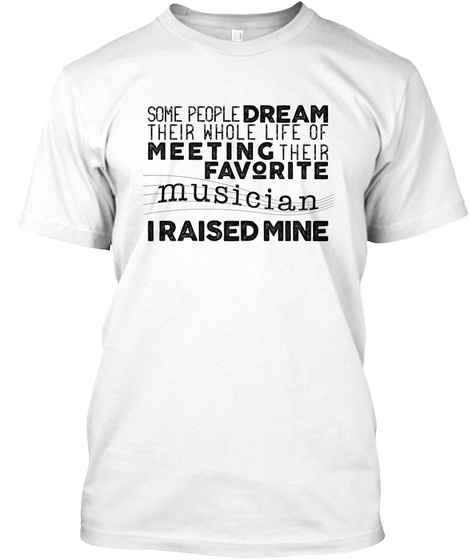 Some People Dream Their Whole Life Of Meeting Their Favorite Musician I Raised Mine  White T-Shirt Front