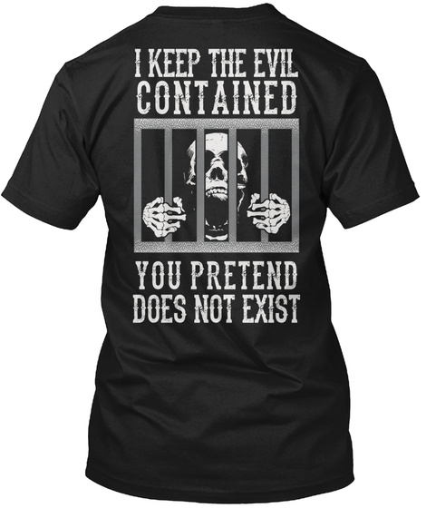 I Keep The Evil Contained You Pretend Does Not Exist Black T-Shirt Back