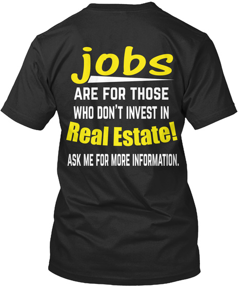 Jobs Are For Those Who Don't Invest In Real Estate! Ask Me For More Information. Black T-Shirt Back