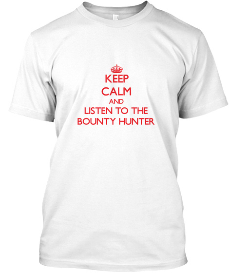 Keep Calm And Listen To The Bounty Hunter White T-Shirt Front