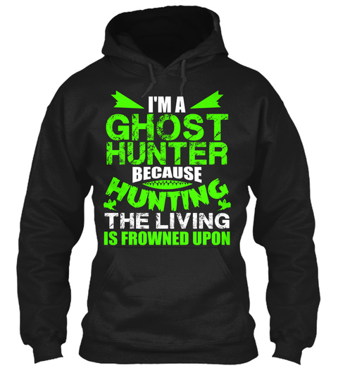 I'm A Ghost Hunter Because Hunting The Living Is Frowned Upon Black Sweatshirt Front