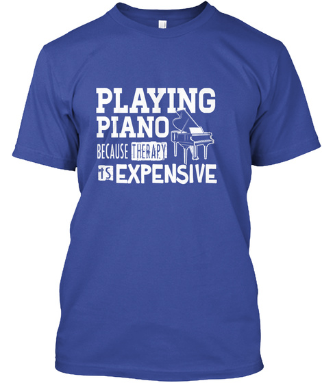 Playing Piano Because Therapy Is Expensive Deep Royal T-Shirt Front