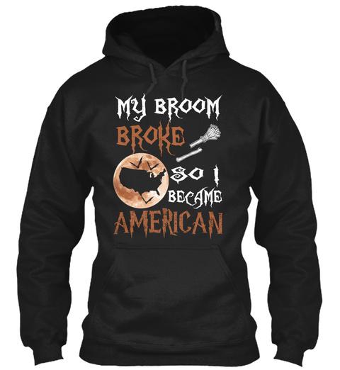My Broom Broke So I Became American Black T-Shirt Front