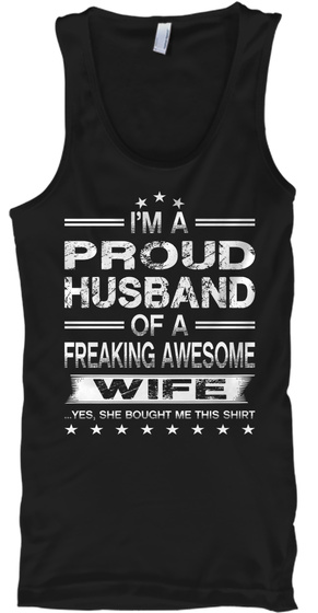 Im A Proud Husband Of A Freaking Awesome Wife Yes She Bought Me This Shirt Black Tank Top Front