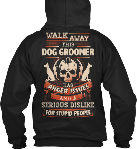 Walk Away This Dog Groomer Has Anger Issues And A Serious Dislike For Stupid People Black T-Shirt Back