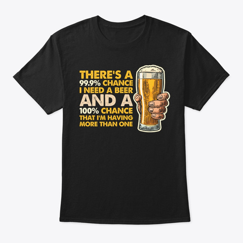 100% Chance Having More Than One Beer Black T-Shirt Front
