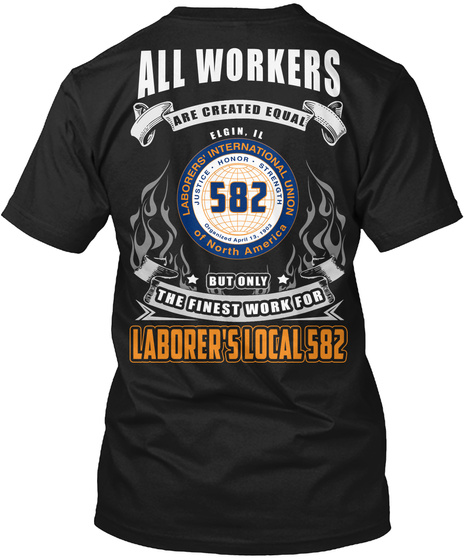 All Workers Are Created Equal Elgin. Il Laborers' Internation Union Of North America Justice Honor Strength Organised... Black T-Shirt Back