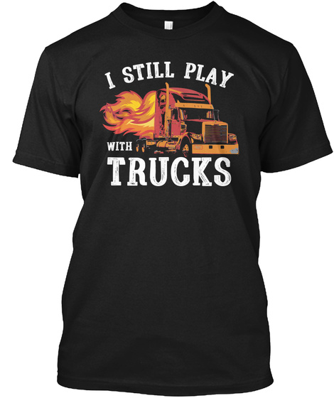 I Still Play With Trucks Black T-Shirt Front