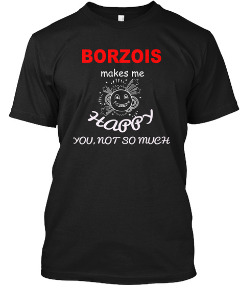 Borzois Makes Me Happy You,  Not So Much Black T-Shirt Front