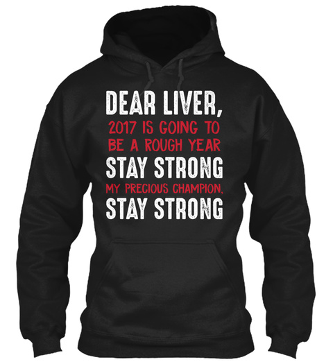 Dear Liver, 2017 Is Going To Be A Rough Year Stay Strong My Precious Champion. Stay Strong Black T-Shirt Front
