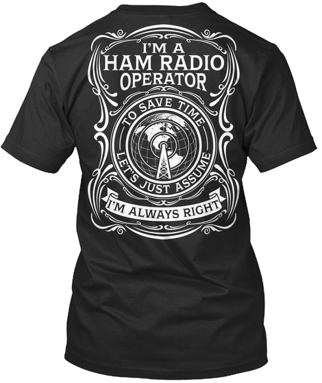 I'm A Ham Radio Operator To Save Time Lets Just Assume Im I'm Always Right Black T-Shirt Back