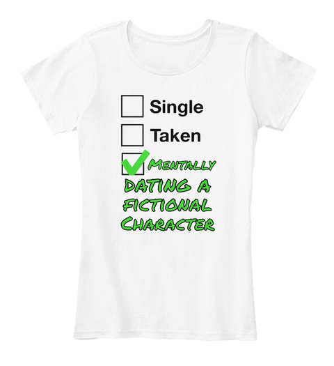 Single Taken Mentally  Dating A  Fictional Character White T-Shirt Front