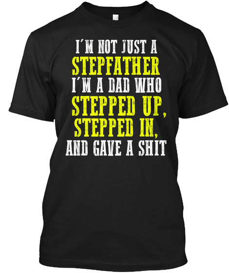 I'm Not Just A Stepfather I'm A Dad Who Stepped Up Stepped In And Gave A Shit Black T-Shirt Front