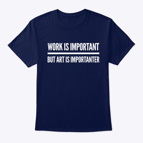 Art Is More Important Than Work Navy T-Shirt Front