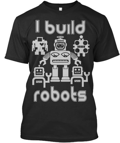 I Build Robots  Black T-Shirt Front