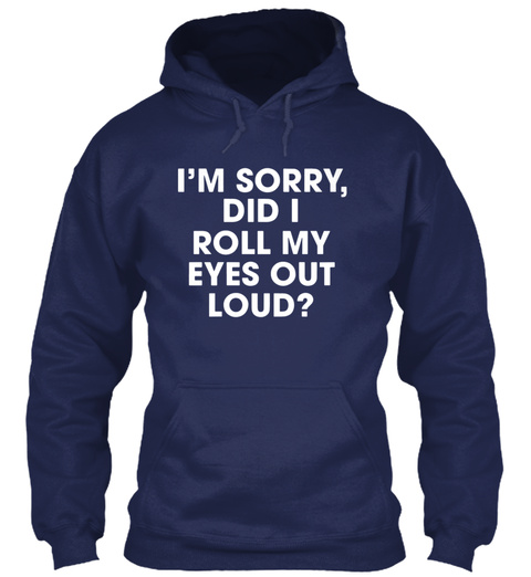 I Am Sorry Did I Roll My Eyes Out Loud G Navy T-Shirt Front