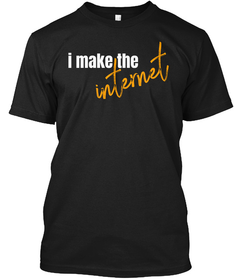 I Make The Internet Black T-Shirt Front