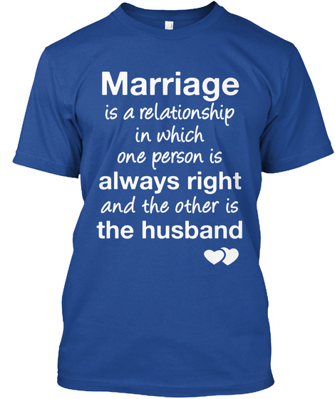 Marriage Is A Relationship In Which One Person Is Always Right And The Other Is The Husband Deep Royal T-Shirt Front
